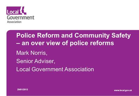 Police Reform and Community Safety – an over view of police reforms Mark Norris, Senior Adviser, Local Government Association 29/01/2013 www.local.gov.uk.