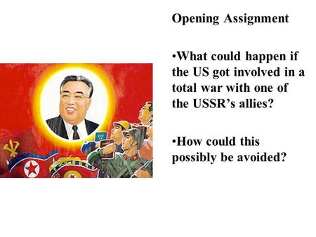 Opening Assignment What could happen if the US got involved in a total war with one of the USSR's allies? How could this possibly be avoided?