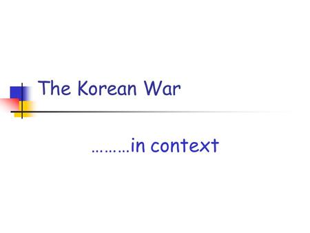 The Korean War ………in context. The significance of an event is not only determined by what actually happens…… ……but also by its PLACE in a SEQUENCE of.
