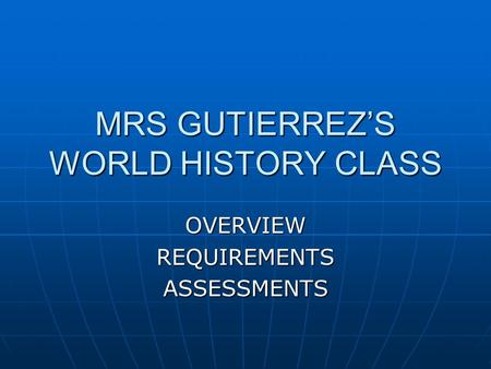 MRS GUTIERREZ'S WORLD HISTORY CLASS OVERVIEWREQUIREMENTSASSESSMENTS.