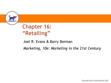 "Copyright Atomic Dog Publishing, 2007 Chapter 16: ""Retailing"" Joel R. Evans & Barry Berman Marketing, 10e: Marketing in the 21st Century."