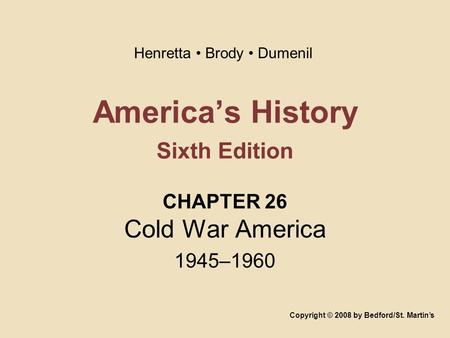 America's History Sixth Edition CHAPTER 26 Cold War America 1945–1960 Copyright © 2008 by Bedford/St. Martin's Henretta Brody Dumenil.