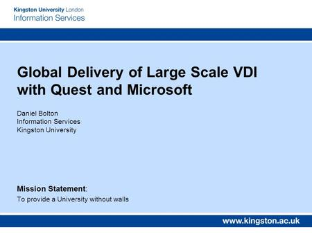 Global Delivery of Large Scale VDI with Quest and Microsoft Daniel Bolton Information Services Kingston University Mission Statement: To provide a University.