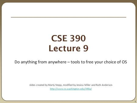 1 CSE 390 Lecture 9 Do anything from anywhere – tools to free your choice of OS slides created by Marty Stepp, modified by Jessica Miller and Ruth Anderson.