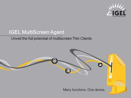 ® IGEL Technology Many functions. One device. 1 MultiScreen Agent, January 2008 IGEL MultiScreen Agent Unveil the full potential of multiscreen Thin Clients.