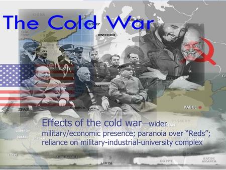 "Effects of the cold war —wider military/economic presence; paranoia over ""Reds""; reliance on military-industrial-university complex."