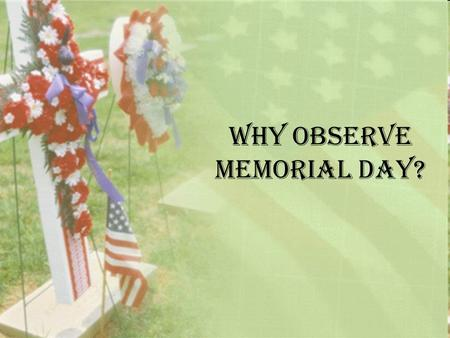 Why observe Memorial Day?. History Memorial Day, which falls on the last Monday of May, commemorates the men and women who died while serving in the American.