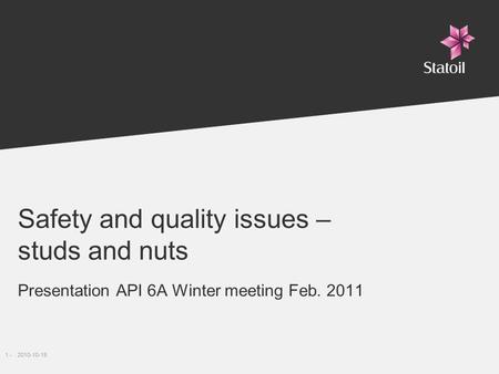 1 -2010-10-19 Safety and quality issues – studs and nuts Presentation API 6A Winter meeting Feb. 2011.