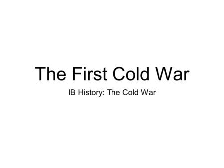 The First Cold War IB History: The Cold War. About the Unit... In the unit we will explore various aspects of the Cold War which was a global political.