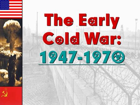 The Early Cold War: 1947-1970 1947-1970 The Early Cold War: 1947-1970.
