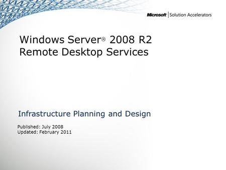 Windows Server ® 2008 R2 Remote Desktop Services Infrastructure Planning and Design Published: July 2008 Updated: February 2011.