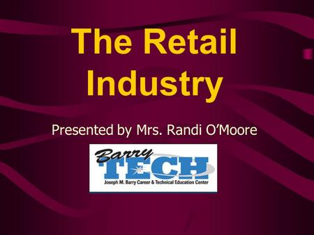The Retail Industry Presented by Mrs. Randi O'Moore.