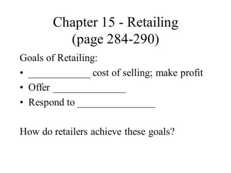 Chapter 15 - Retailing (page 284-290) Goals of Retailing: ____________ cost of selling; make profit Offer ______________ Respond to _______________ How.