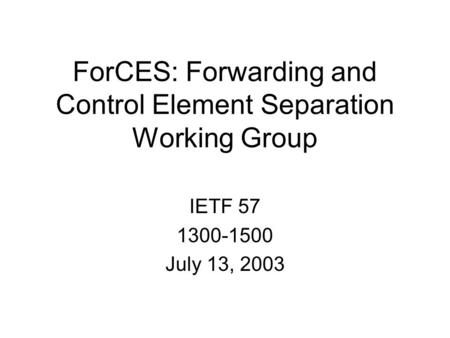 ForCES: Forwarding and Control Element Separation Working Group IETF 57 1300-1500 July 13, 2003.