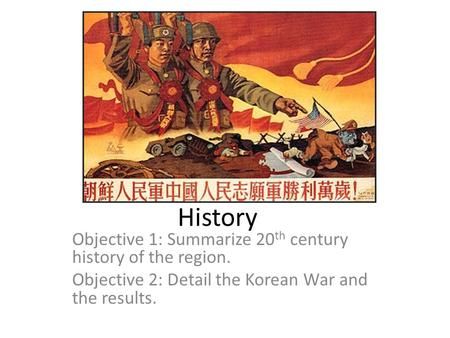 History Objective 1: Summarize 20 th century history of the region. Objective 2: Detail the Korean War and the results.
