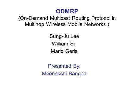 ODMRP (On-Demand Multicast Routing Protocol in Multihop Wireless Mobile Networks ) Sung-Ju Lee William Su Mario Gerla Presented By: Meenakshi Bangad.