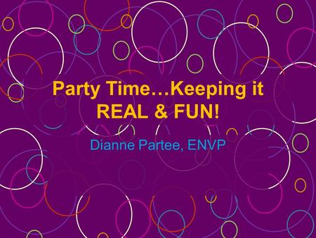 Party Time…Keeping it REAL & FUN! Dianne Partee, ENVP.