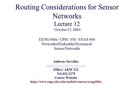Routing Considerations for Sensor Networks Lecture 12 October 12, 2004 EENG 460a / CPSC 436 / ENAS 960 Networked Embedded Systems & Sensor Networks Andreas.