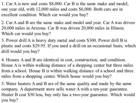 1. Car A is new and costs $8,000. Car B is the same make and model, one year old, with 12,000 miles and costs $6,000. Both cars are in excellent condition.