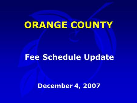 ORANGE COUNTY December 4, 2007 Fee Schedule Update.