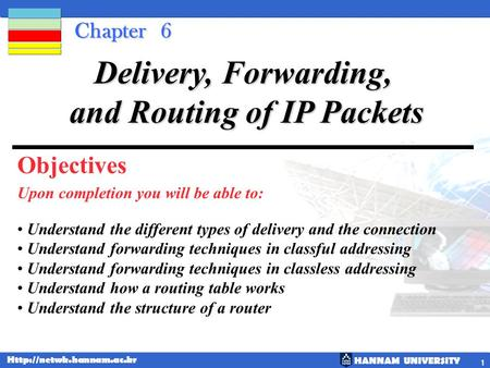 HANNAM UNIVERSITY  1 Chapter 6 Upon completion you will be able to: Delivery, Forwarding, and Routing of IP Packets Understand.