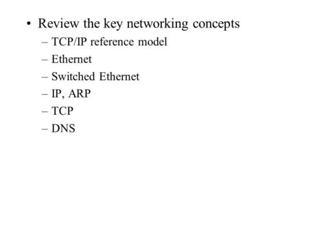 Review the key networking concepts –TCP/IP reference model –Ethernet –Switched Ethernet –IP, ARP –TCP –DNS.