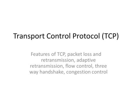 Transport Control Protocol (TCP) Features of TCP, packet loss and retransmission, adaptive retransmission, flow control, three way handshake, congestion.