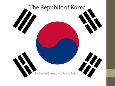 The Republic of Korea By Daniel Gomez and Frank Reilly.
