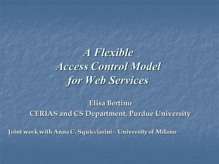 A Flexible Access Control Model for Web Services Elisa Bertino CERIAS and CS Department, Purdue University Joint work with Anna C. Squicciarini – University.
