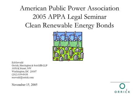 1 American Public Power Association 2005 APPA Legal Seminar Clean Renewable Energy Bonds Ed Oswald Orrick, Herrington & Sutcliffe LLP 3050 K Street, NW.
