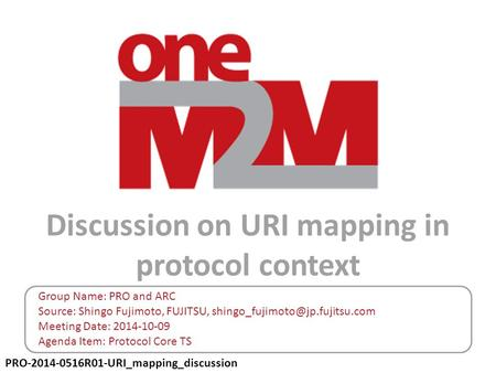 PRO-2014-0516R01-URI_mapping_discussion Discussion on URI mapping in protocol context Group Name: PRO and ARC Source: Shingo Fujimoto, FUJITSU,