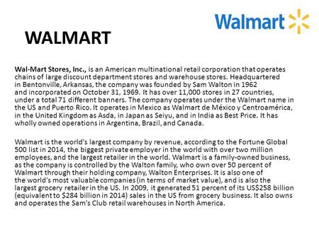 WALMART Wal-Mart Stores, Inc., is an American multinational retail corporation that operates chains of large discount department stores and warehouse stores.