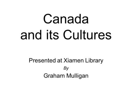 Canada and its Cultures Presented at Xiamen Library By Graham Mulligan.