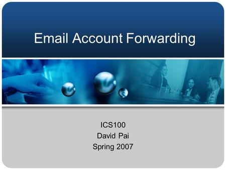 Email Account Forwarding ICS100 David Pai Spring 2007.