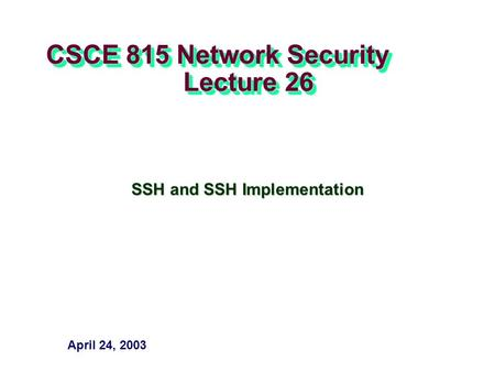 CSCE 815 Network Security Lecture 26 SSH and SSH Implementation April 24, 2003.