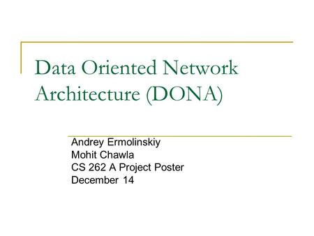Data Oriented Network Architecture (DONA) Andrey Ermolinskiy Mohit Chawla CS 262 A Project Poster December 14.
