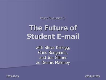 2005-09-23 CSG Fall 2005 Policy Discussion 2: The Future of Student E-mail with Steve Kellogg, Chris Bongaarts, and Jon Giltner as Dennis Maloney.