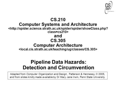 Pipeline Data Hazards: Detection and Circumvention Adapted from Computer Organization and Design, Patterson & Hennessy, © 2005, and from slides kindly.