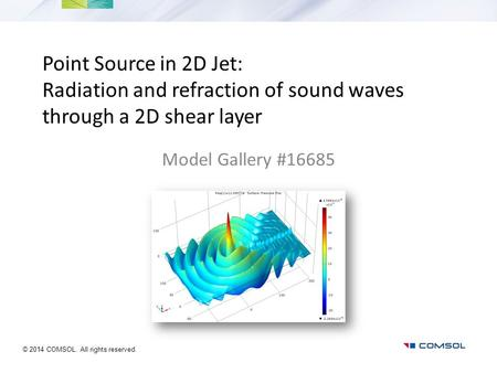 Point Source in 2D Jet: Radiation and refraction of sound waves through a 2D shear layer Model Gallery #16685 © 2014 COMSOL. All rights reserved.