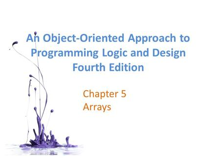 An <strong>Object</strong>-<strong>Oriented</strong> Approach to <strong>Programming</strong> Logic and Design Fourth Edition Chapter 5 Arrays.