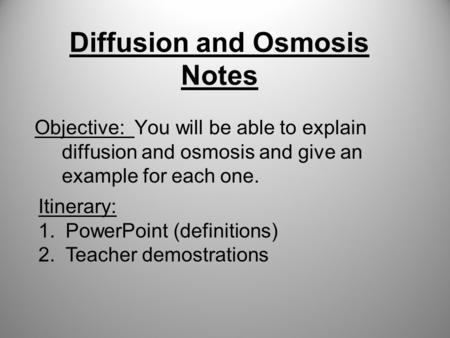 Diffusion and Osmosis Notes Objective: You will be able to explain diffusion and osmosis and give an example for each one. Itinerary: 1.PowerPoint (definitions)