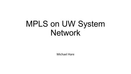 MPLS on UW System Network Michael Hare. Purpose of presentation As I didn't really understand MPLS going in, I thought it would be useful to share what.