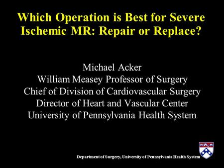 Department of Surgery, University of Pennsylvania Health System Which Operation is Best for Severe Ischemic MR: Repair or Replace? Michael Acker William.