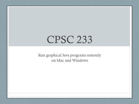 CPSC 233 Run graphical Java programs remotely on Mac and Windows.