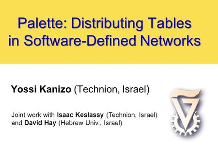 Palette: Distributing Tables in Software-Defined Networks Yossi Kanizo (Technion, Israel) Joint work with Isaac Keslassy (Technion, Israel) and David Hay.