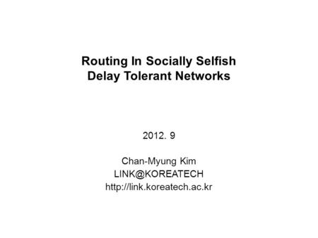 Routing In Socially Selfish Delay Tolerant Networks 2012. 9 Chan-Myung Kim