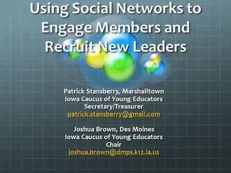 Using Social Networks to Engage Members and Recruit New Leaders Patrick Stansberry, Marshalltown Iowa Caucus of Young Educators Secretary/Treasurer