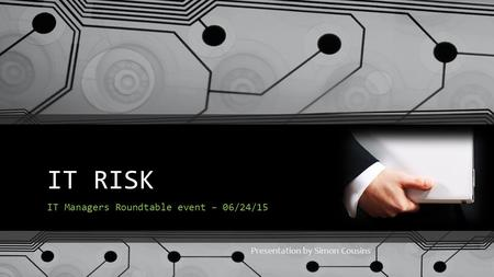 IT RISK IT Managers Roundtable event – 06/24/15 Presentation by Simon Cousins.