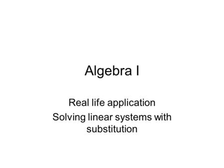 Algebra I Real life application Solving linear systems with substitution.