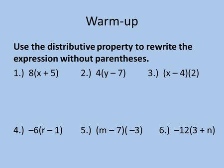 Warm-up Use the distributive property to rewrite the expression without parentheses. 1.) 8(x + 5)2.) 4(y – 7)3.) (x – 4)(2) 4.) –6(r – 1)5.) (m – 7)( –3)